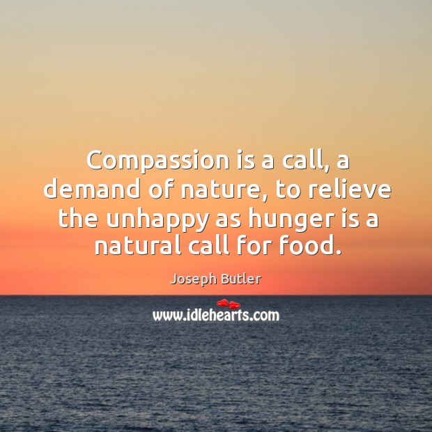 Compassion is a call, a demand of nature, to relieve the unhappy as hunger is a natural call for food. Image