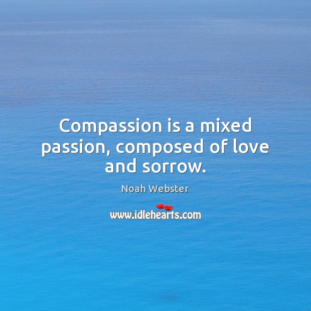 Compassion is a mixed passion, composed of love and sorrow. Compassion Quotes Image