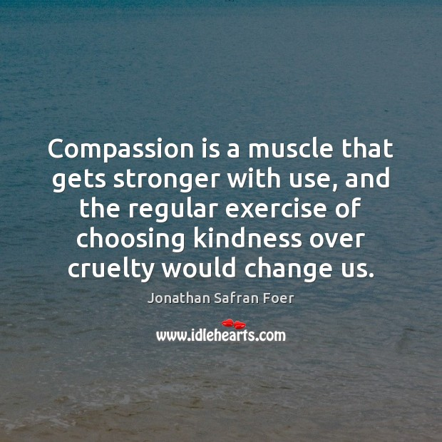 Compassion is a muscle that gets stronger with use, and the regular Compassion Quotes Image