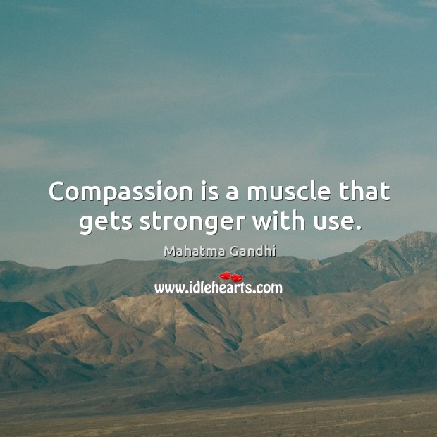 Compassion is a muscle that gets stronger with use. Image