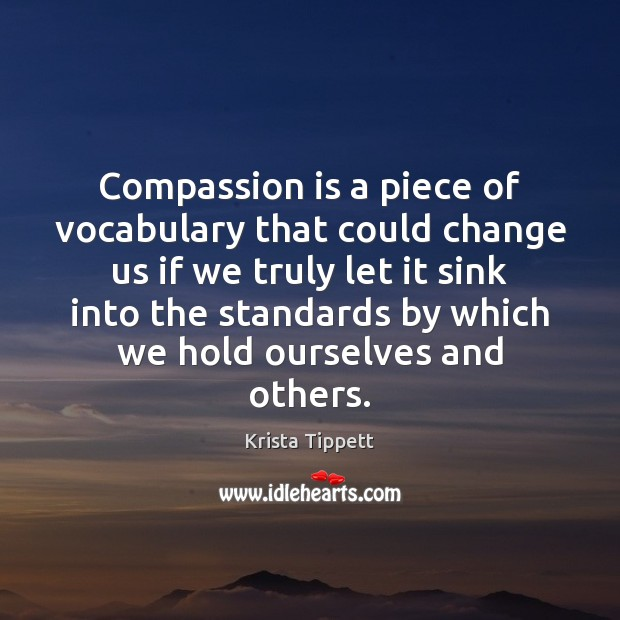 Compassion is a piece of vocabulary that could change us if we Krista Tippett Picture Quote