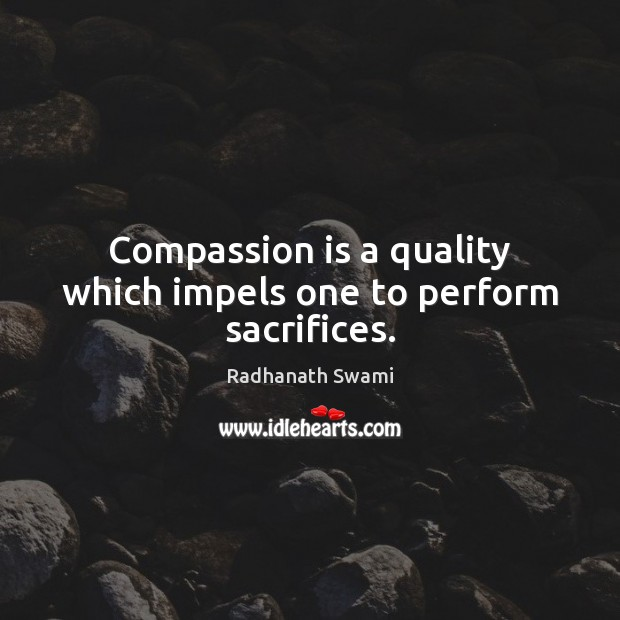 Compassion is a quality which impels one to perform sacrifices. Image
