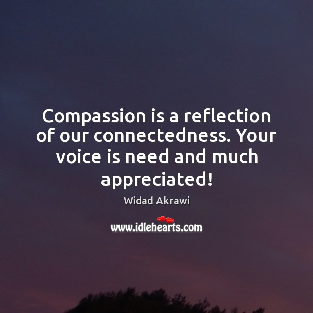 Compassion is a reflection of our connectedness. Your voice is need and much appreciated! Widad Akrawi Picture Quote