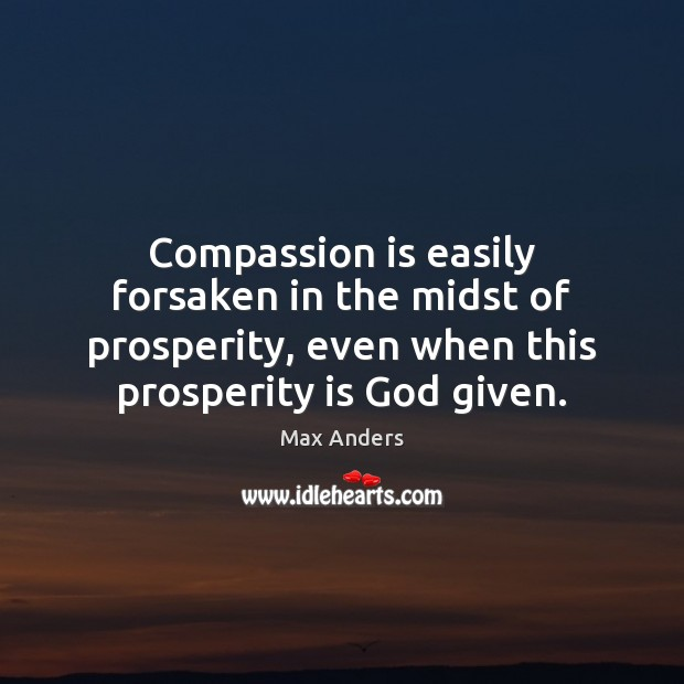 Compassion is easily forsaken in the midst of prosperity, even when this Max Anders Picture Quote