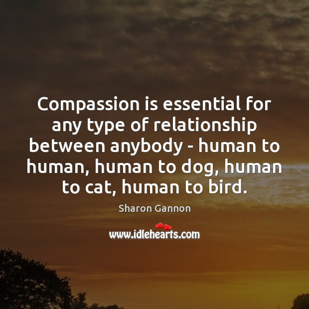 Compassion is essential for any type of relationship between anybody – human Sharon Gannon Picture Quote