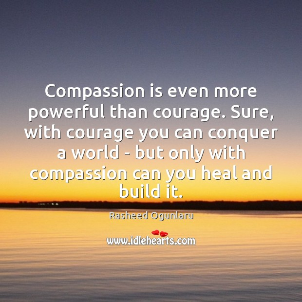Compassion is even more powerful than courage. Sure, with courage you can Image