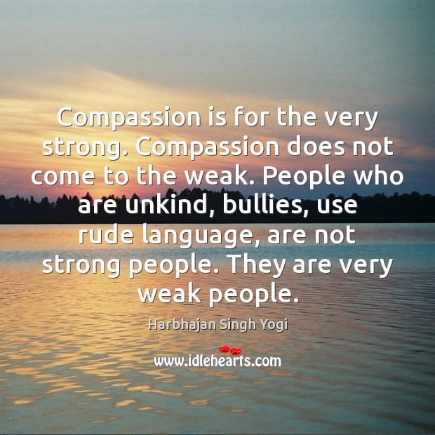 Compassion is for the very strong. Compassion does not come to the Harbhajan Singh Yogi Picture Quote