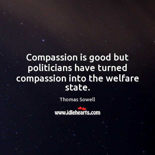 Compassion is good but politicians have turned compassion into the welfare state. Image