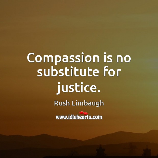 Compassion is no substitute for justice. Image