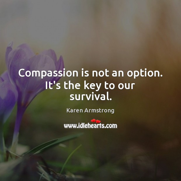 Compassion is not an option. It's the key to our survival. Karen Armstrong Picture Quote