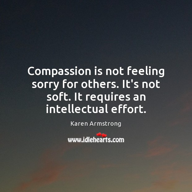 Compassion is not feeling sorry for others. It's not soft. It requires Karen Armstrong Picture Quote