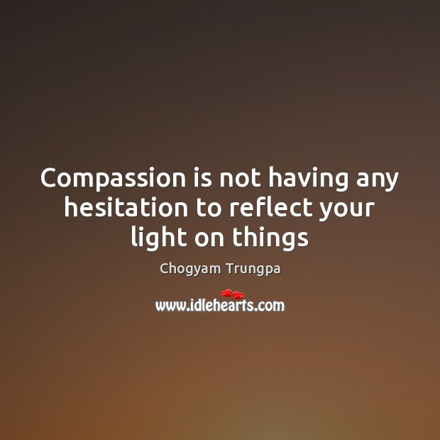 Compassion is not having any hesitation to reflect your light on things Chogyam Trungpa Picture Quote