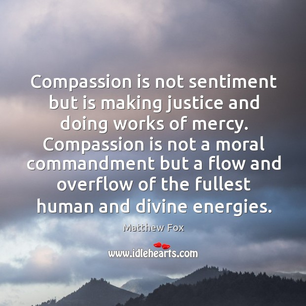 Compassion is not sentiment but is making justice and doing works of mercy. Matthew Fox Picture Quote