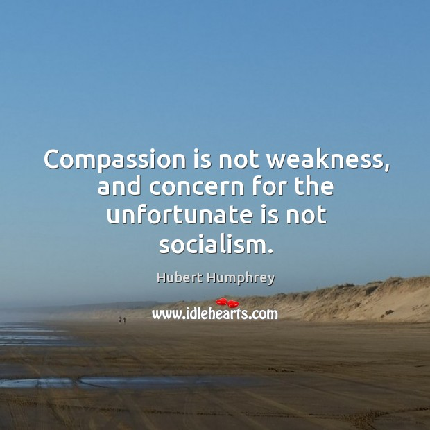 Compassion is not weakness, and concern for the unfortunate is not socialism. Image