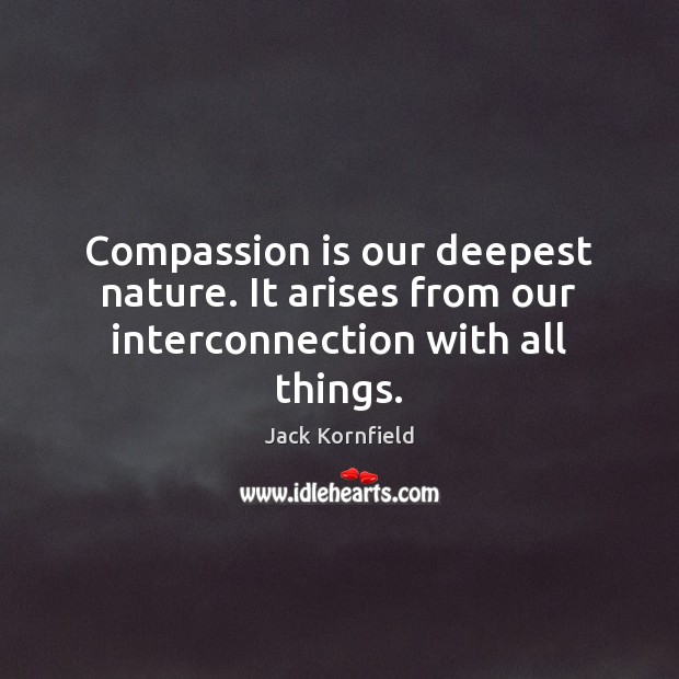 Compassion is our deepest nature. It arises from our interconnection with all things. Image