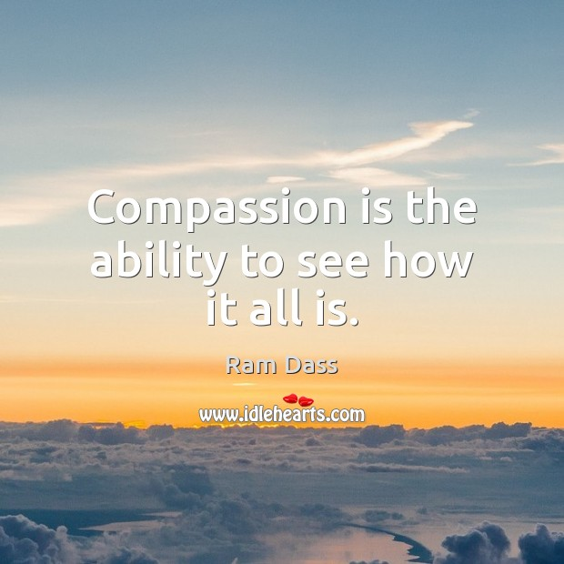 Compassion is the ability to see how it all is. Compassion Quotes Image