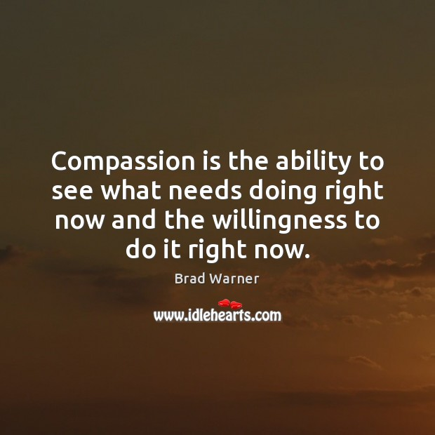 Image, Compassion is the ability to see what needs doing right now and