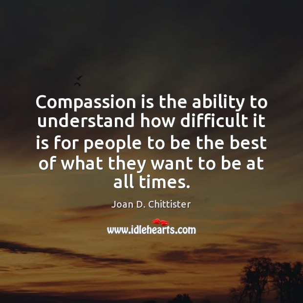 Image, Compassion is the ability to understand how difficult it is for people