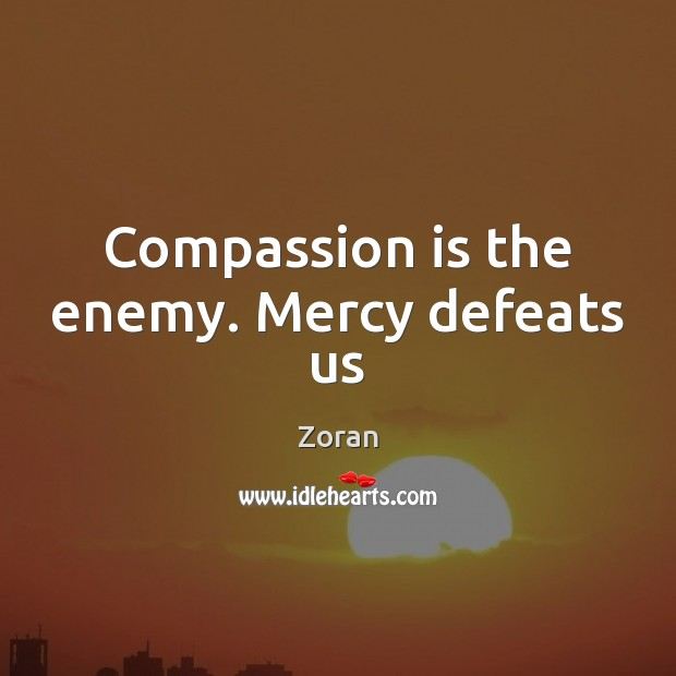 Compassion is the enemy. Mercy defeats us Compassion Quotes Image