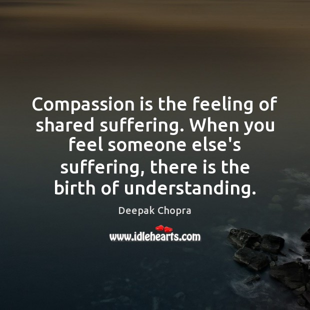 Compassion is the feeling of shared suffering. When you feel someone else's Image