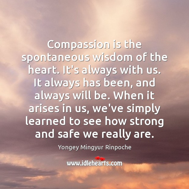 Compassion is the spontaneous wisdom of the heart. It's always with us. Compassion Quotes Image