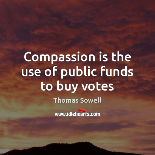 Compassion is the use of public funds to buy votes Image