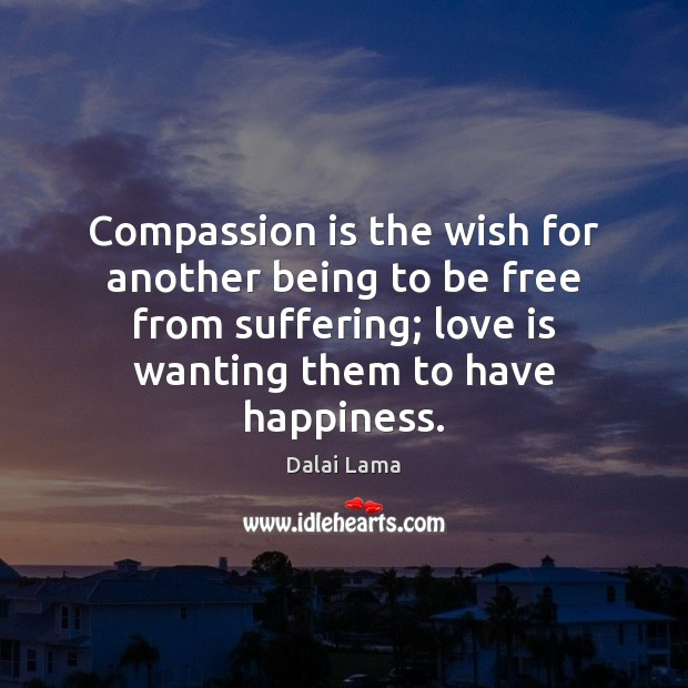 Compassion is the wish for another being to be free from suffering; Compassion Quotes Image