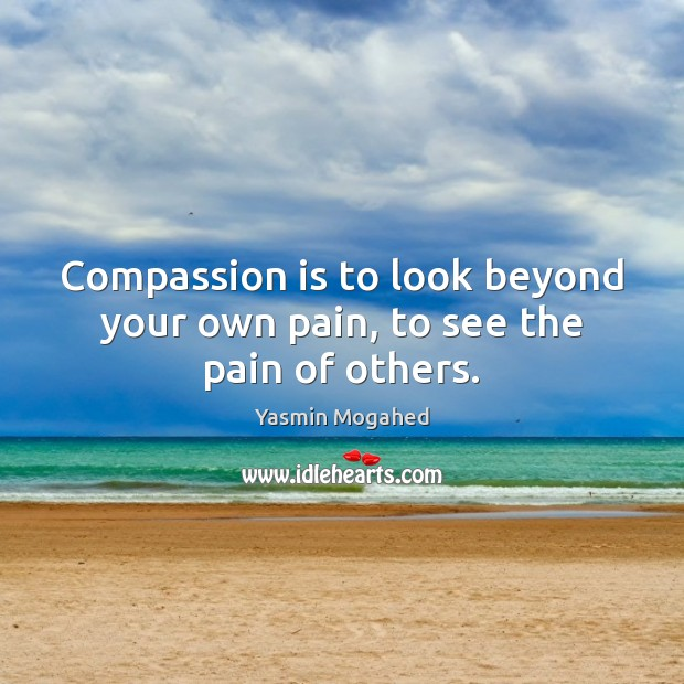 Compassion is to look beyond your own pain, to see the pain of others. Image