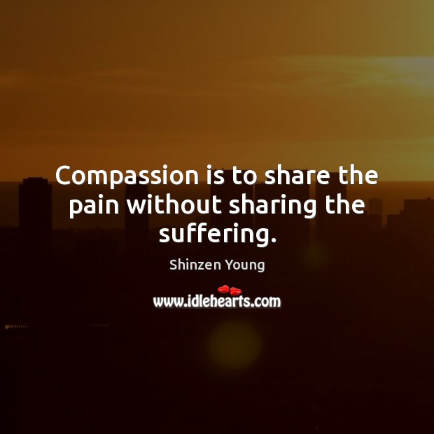 Compassion is to share the pain without sharing the suffering. Compassion Quotes Image