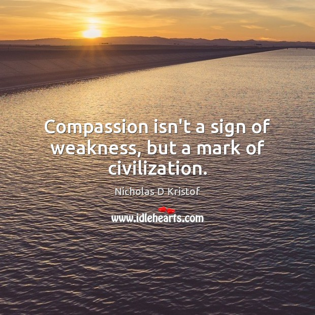 Compassion isn't a sign of weakness, but a mark of civilization. Nicholas D Kristof Picture Quote