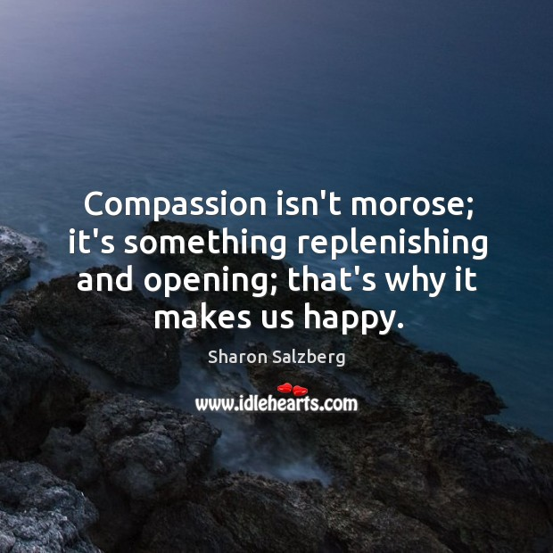 Compassion isn't morose; it's something replenishing and opening; that's why it makes Image