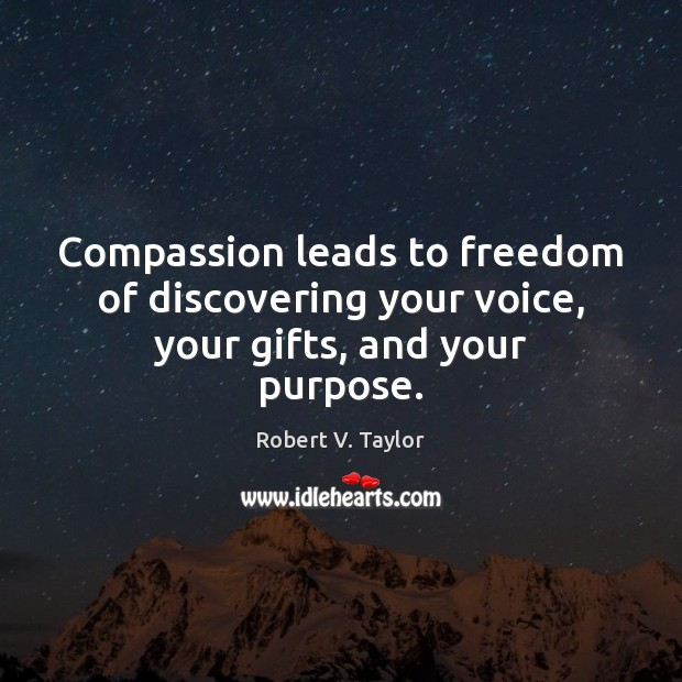 Compassion leads to freedom of discovering your voice, your gifts, and your purpose. Image
