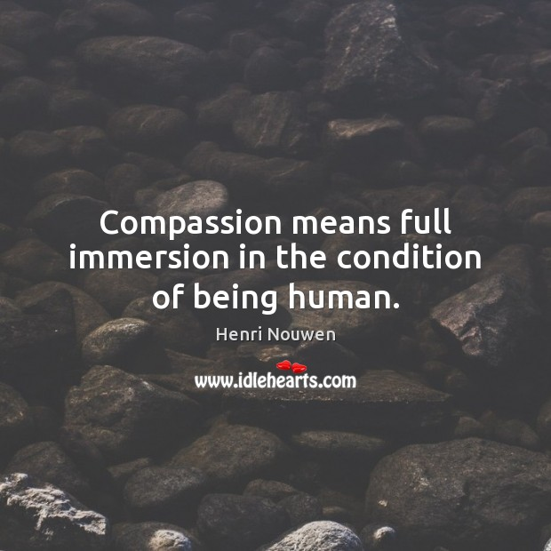 Compassion means full immersion in the condition of being human. Image