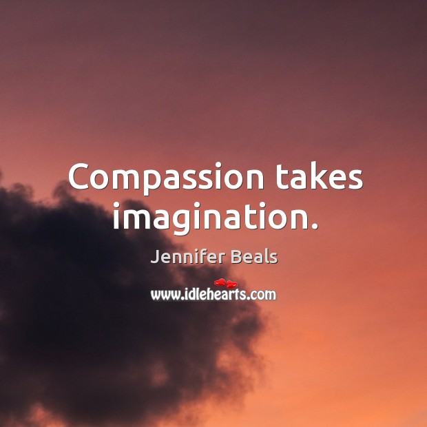 Compassion takes imagination. Jennifer Beals Picture Quote