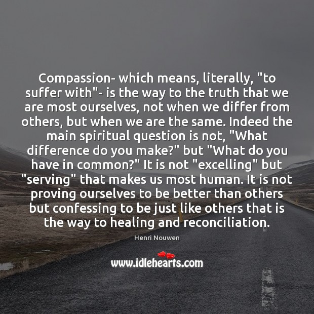 """Compassion- which means, literally, """"to suffer with""""- is the way to Image"""