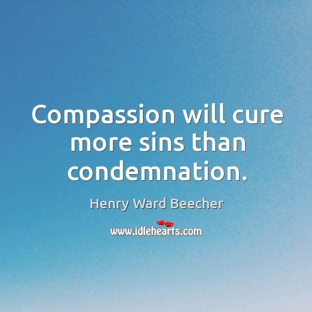 Compassion will cure more sins than condemnation. Image