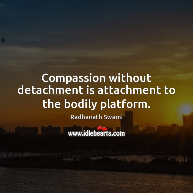 Compassion without detachment is attachment to the bodily platform. Radhanath Swami Picture Quote