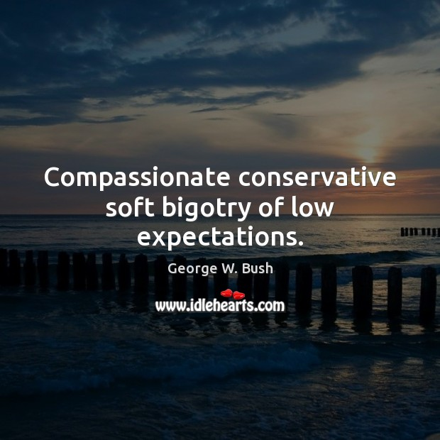 Compassionate conservative soft bigotry of low expectations. George W. Bush Picture Quote