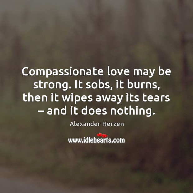 Image, Compassionate love may be strong. It sobs, it burns, then it wipes