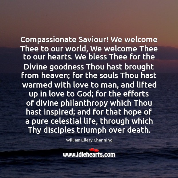 Compassionate Saviour! We welcome Thee to our world, We welcome Thee to William Ellery Channing Picture Quote