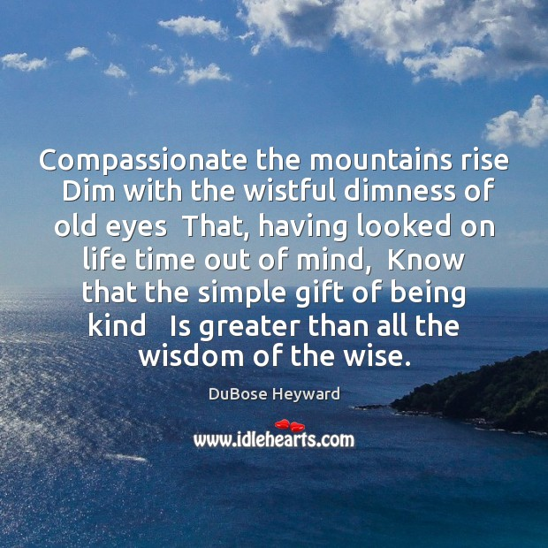 Compassionate the mountains rise  Dim with the wistful dimness of old eyes Image