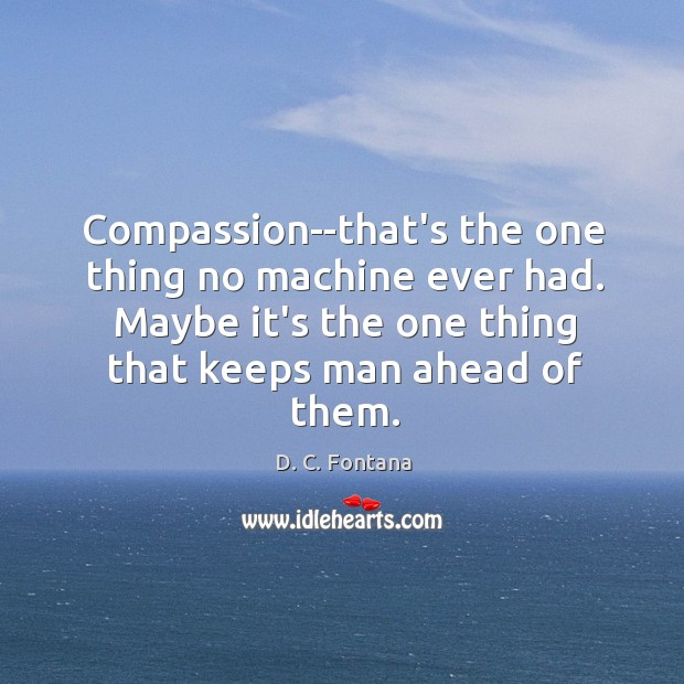 Image, Compassion–that's the one thing no machine ever had. Maybe it's the one