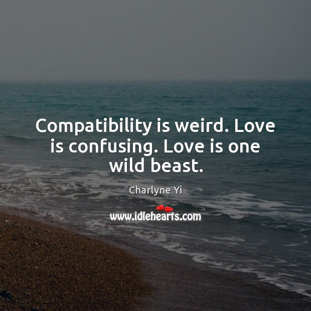 Compatibility is weird. Love is confusing. Love is one wild beast. Charlyne Yi Picture Quote