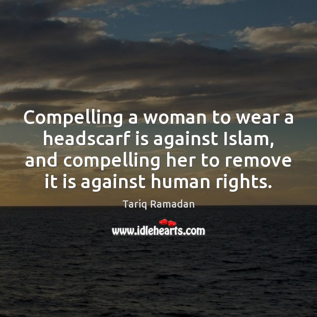 Compelling a woman to wear a headscarf is against Islam, and compelling Tariq Ramadan Picture Quote