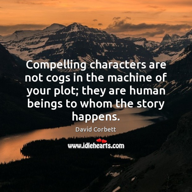 Compelling characters are not cogs in the machine of your plot; they Image