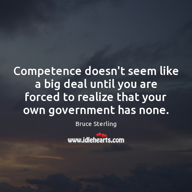 Competence doesn't seem like a big deal until you are forced to Bruce Sterling Picture Quote