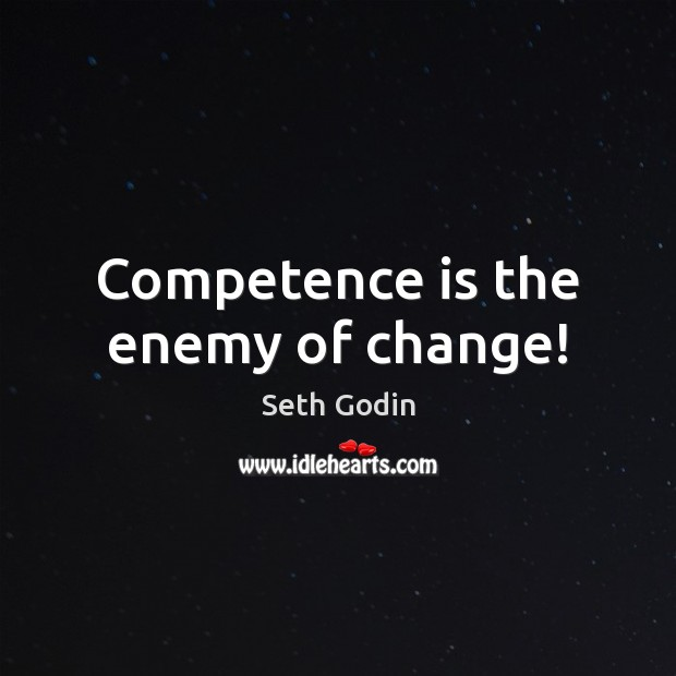 Competence is the enemy of change! Image