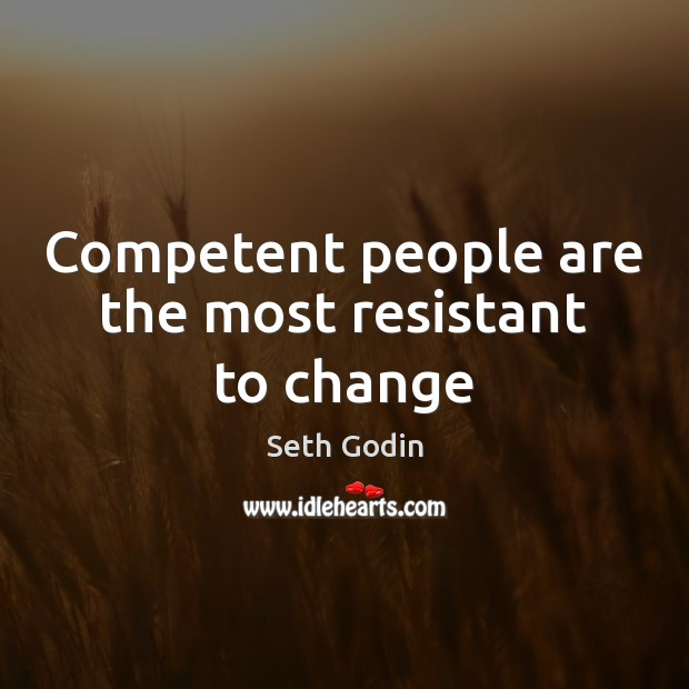 Competent people are the most resistant to change Image