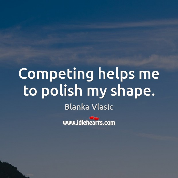 Image, Competing helps me to polish my shape.