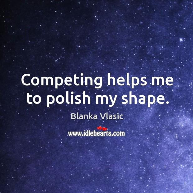 Competing helps me to polish my shape. Image